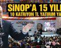 Sinop'a 15 yılda 10 katrilyon TL yatırım yaptık!